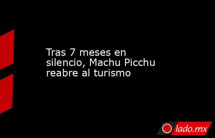 Tras 7 meses en silencio, Machu Picchu reabre al turismo . Noticias en tiempo real