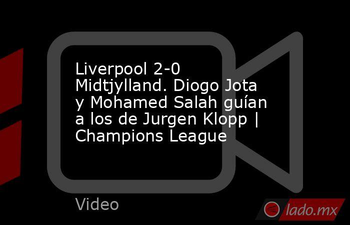 Liverpool 2-0 Midtjylland. Diogo Jota y Mohamed Salah guían a los de Jurgen Klopp   Champions League. Noticias en tiempo real