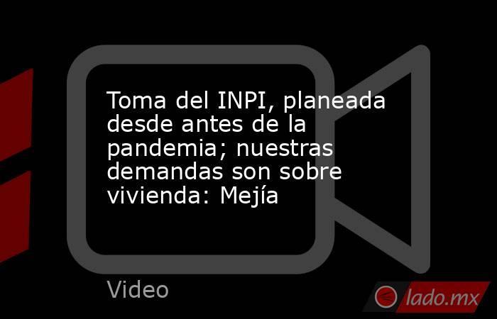 Toma del INPI, planeada desde antes de la pandemia; nuestras demandas son sobre vivienda: Mejía. Noticias en tiempo real