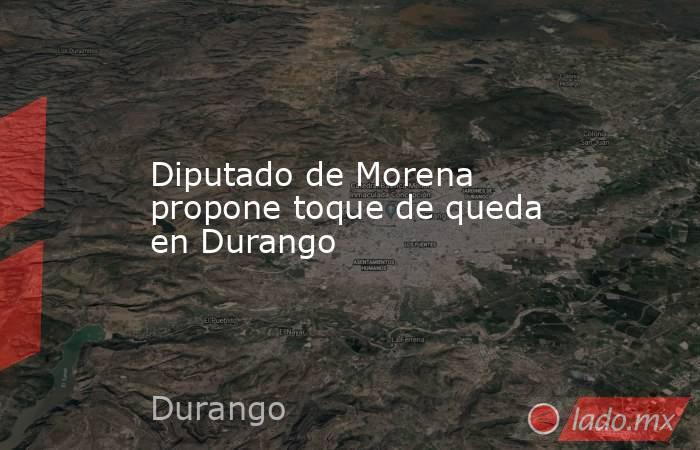 Diputado de Morena propone toque de queda en Durango. Noticias en tiempo real
