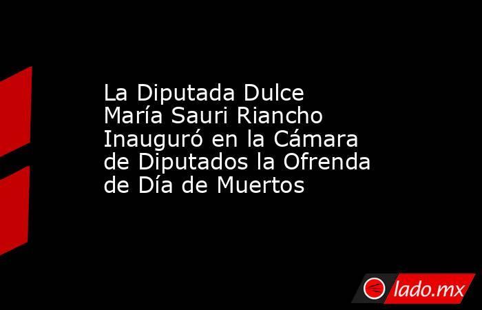 La Diputada Dulce María Sauri Riancho Inauguró en la Cámara de Diputados la Ofrenda de Día de Muertos. Noticias en tiempo real