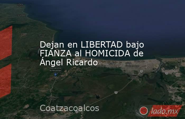 Dejan en LIBERTAD bajo FIANZA al HOMICIDA de Ángel Ricardo. Noticias en tiempo real