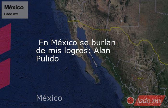 En México se burlan de mis logros: Alan Pulido. Noticias en tiempo real