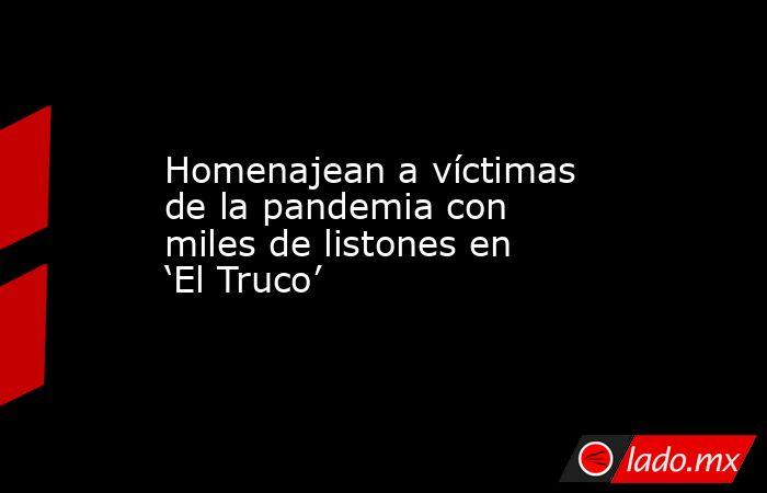 Homenajean a víctimas de la pandemia con miles de listones en 'El Truco'. Noticias en tiempo real