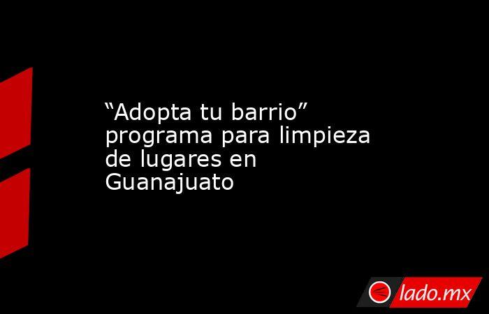 """""""Adopta tu barrio"""" programa para limpieza de lugares en Guanajuato. Noticias en tiempo real"""