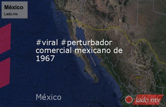 #viral #perturbador comercial mexicano de 1967. Noticias en tiempo real