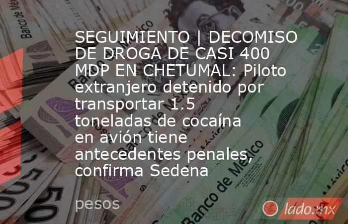 SEGUIMIENTO | DECOMISO DE DROGA DE CASI 400 MDP EN CHETUMAL: Piloto extranjero detenido por transportar 1.5 toneladas de cocaína en avión tiene antecedentes penales, confirma Sedena. Noticias en tiempo real
