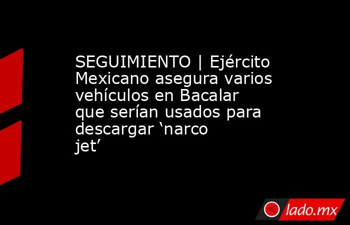 SEGUIMIENTO | Ejército Mexicano asegura varios vehículos en Bacalar que serían usados para descargar 'narco jet'. Noticias en tiempo real