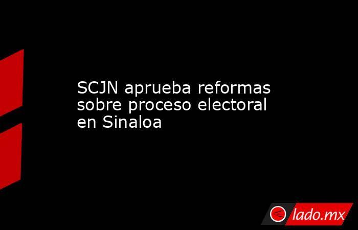 SCJN aprueba reformas sobre proceso electoral en Sinaloa. Noticias en tiempo real