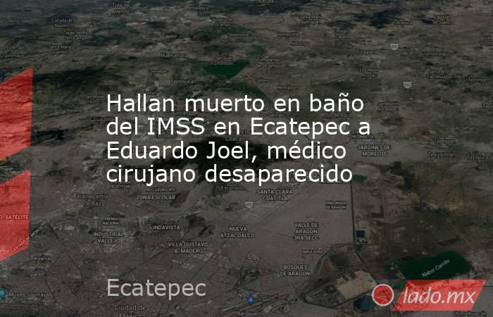Hallan muerto en baño del IMSS en Ecatepec a Eduardo Joel, médico cirujano desaparecido. Noticias en tiempo real