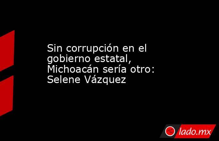 Sin corrupción en el gobierno estatal, Michoacán sería otro: Selene Vázquez. Noticias en tiempo real