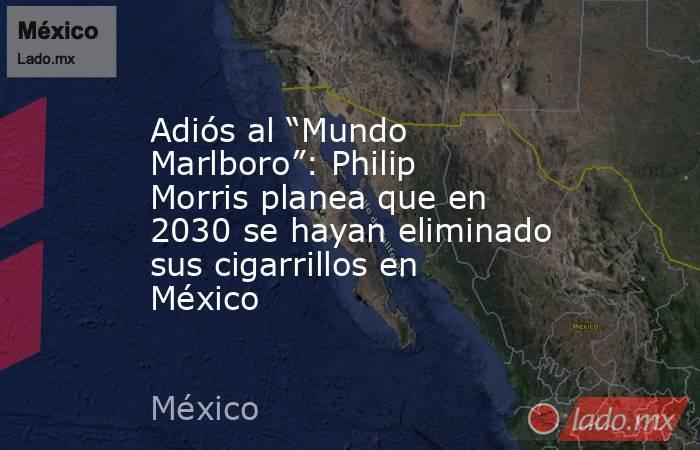 """Adiós al """"Mundo Marlboro"""": Philip Morris planea que en 2030 se hayan eliminado sus cigarrillos en México. Noticias en tiempo real"""