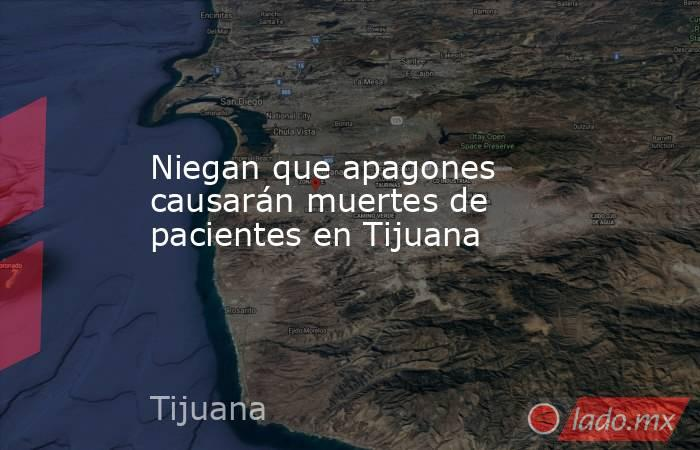 Niegan que apagones causarán muertes de pacientes en Tijuana. Noticias en tiempo real