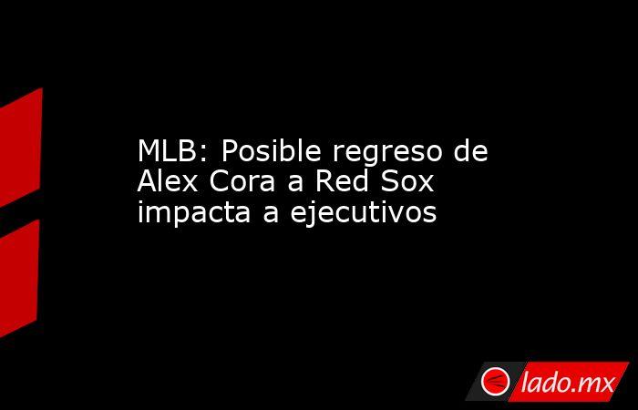 MLB: Posible regreso de Alex Cora a Red Sox impacta a ejecutivos. Noticias en tiempo real