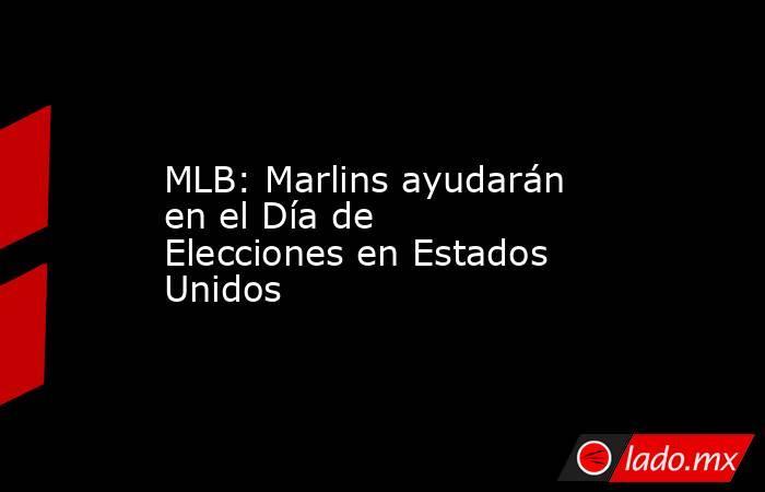 MLB: Marlins ayudarán en el Día de Elecciones en Estados Unidos. Noticias en tiempo real