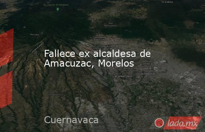 Fallece ex alcaldesa de Amacuzac, Morelos. Noticias en tiempo real