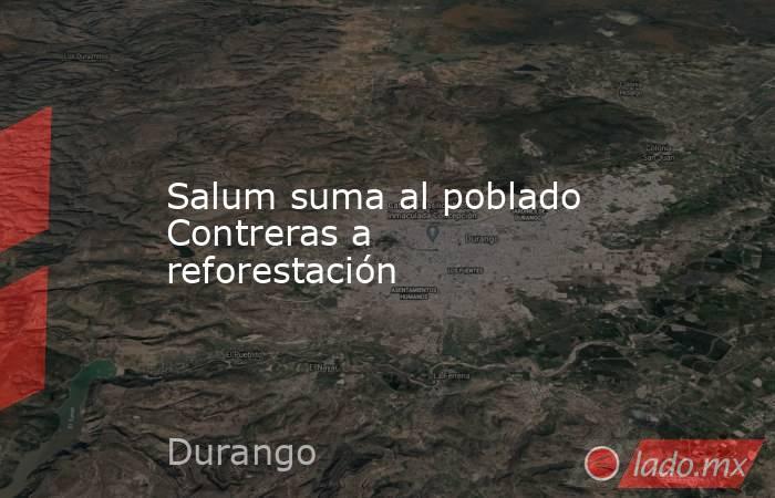 Salum suma al poblado Contreras a reforestación. Noticias en tiempo real