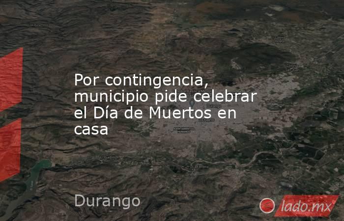 Por contingencia, municipio pide celebrar el Día de Muertos en casa. Noticias en tiempo real