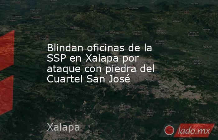 Blindan oficinas de la SSP en Xalapa por ataque con piedra del Cuartel San José. Noticias en tiempo real