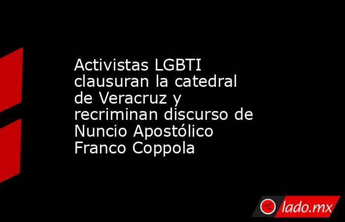 Activistas LGBTI clausuran la catedral de Veracruz y recriminan discurso de Nuncio Apostólico Franco Coppola. Noticias en tiempo real