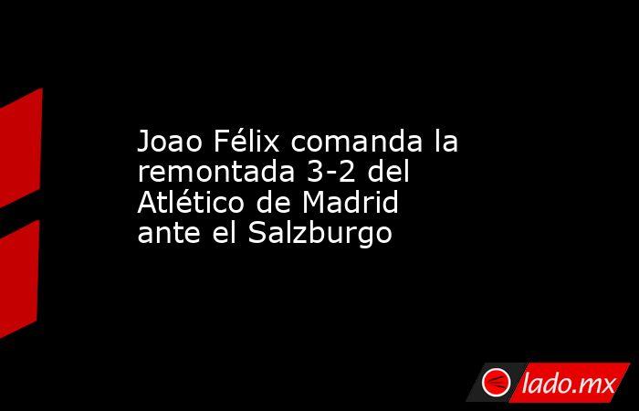 Joao Félix comanda la remontada 3-2 del Atlético de Madrid ante el Salzburgo. Noticias en tiempo real