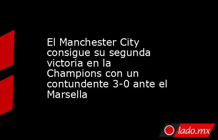 El Manchester City consigue su segunda victoria en la Champions con un contundente 3-0 ante el Marsella. Noticias en tiempo real