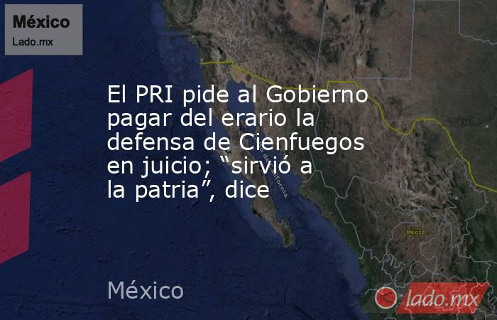 """El PRI pide al Gobierno pagar del erario la defensa de Cienfuegos en juicio; """"sirvió a la patria"""", dice. Noticias en tiempo real"""