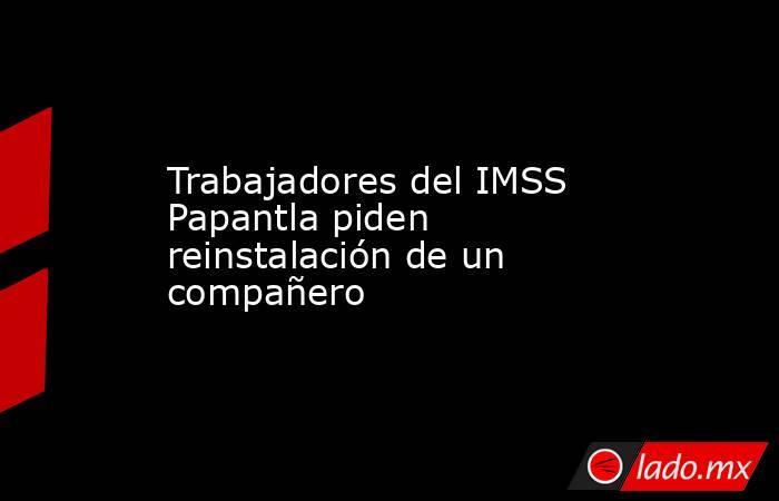 Trabajadores del IMSS Papantla piden reinstalación de un compañero. Noticias en tiempo real