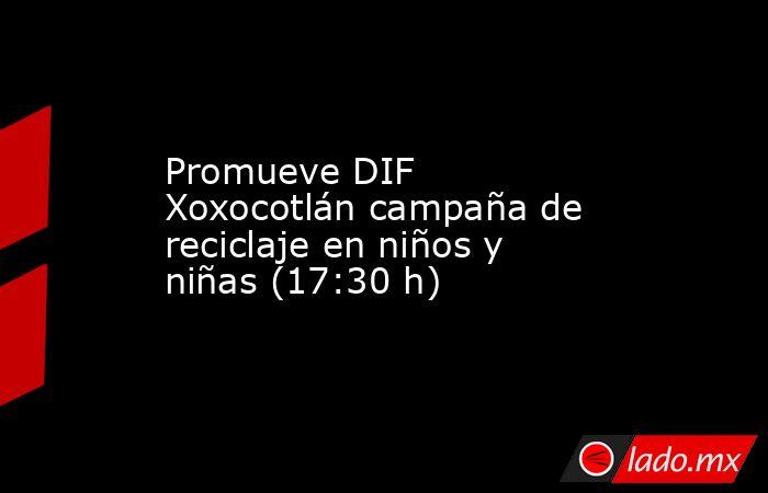 Promueve DIF Xoxocotlán campaña de reciclaje en niños y niñas (17:30 h). Noticias en tiempo real