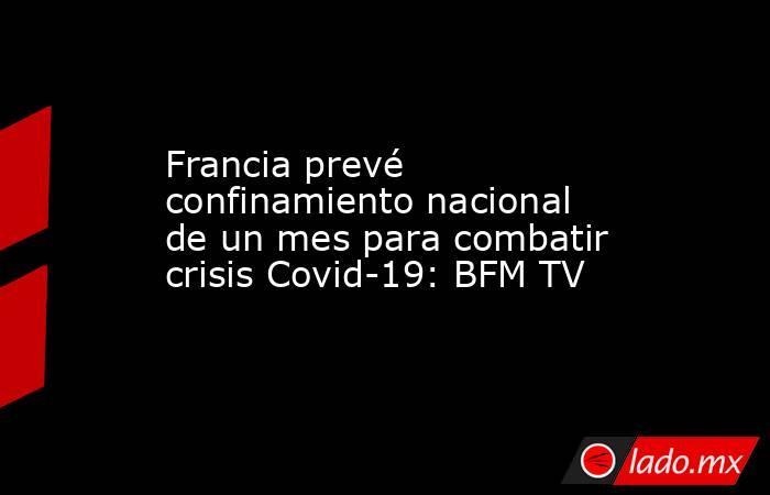 Francia prevé confinamiento nacional de un mes para combatir crisis Covid-19: BFM TV. Noticias en tiempo real