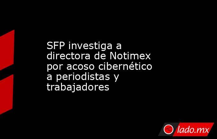 SFP investiga a directora de Notimex por acoso cibernético a periodistas y trabajadores. Noticias en tiempo real