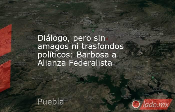 Diálogo, pero sin amagos ni trasfondos políticos: Barbosa a Alianza Federalista. Noticias en tiempo real