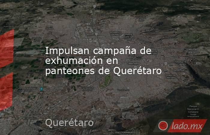 Impulsan campaña de exhumación en panteones de Querétaro. Noticias en tiempo real