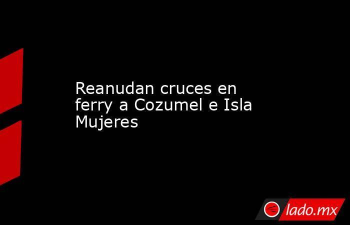Reanudan cruces en ferry a Cozumel e Isla Mujeres. Noticias en tiempo real