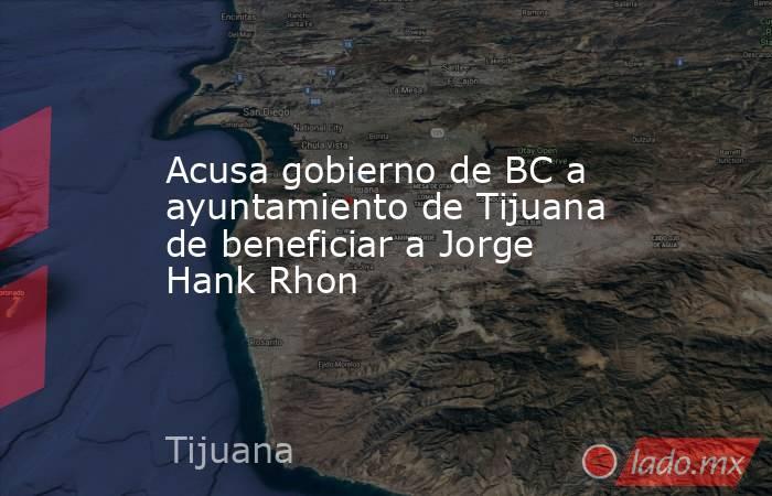 Acusa gobierno de BC a ayuntamiento de Tijuana de beneficiar a Jorge Hank Rhon. Noticias en tiempo real