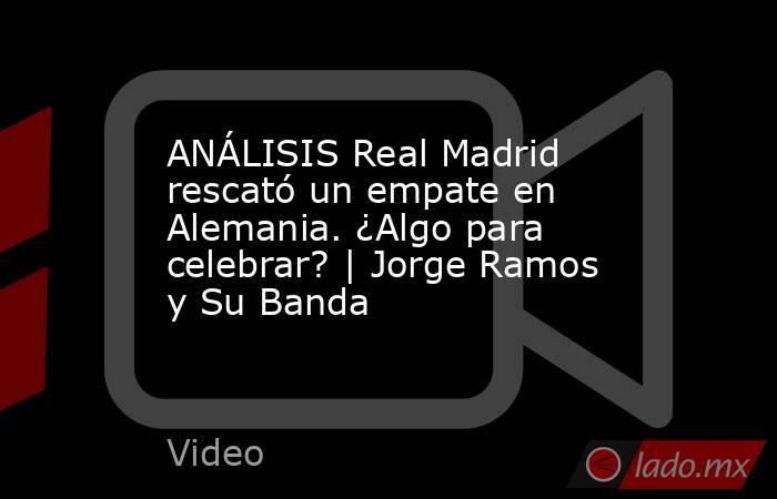 ANÁLISIS Real Madrid rescató un empate en Alemania. ¿Algo para celebrar? | Jorge Ramos y Su Banda. Noticias en tiempo real
