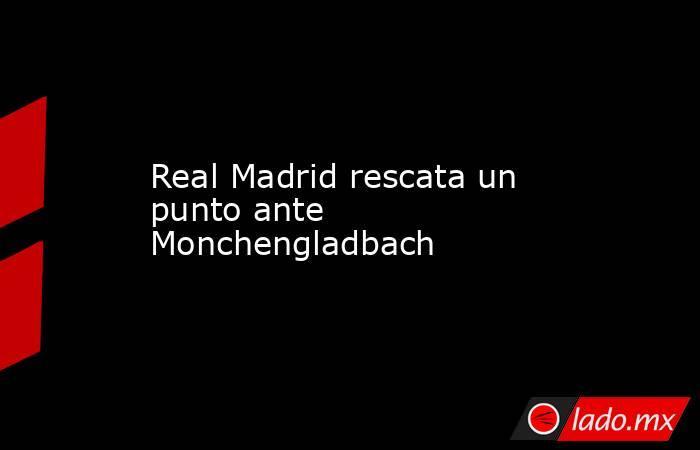 Real Madrid rescata un punto ante Monchengladbach. Noticias en tiempo real