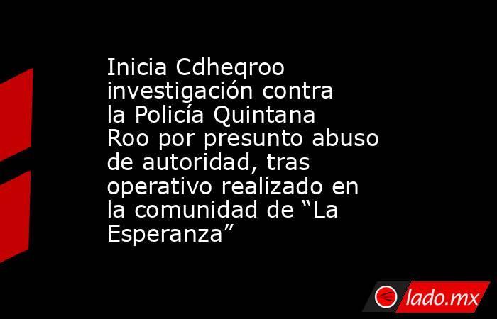 """Inicia Cdheqroo investigación contra la Policía Quintana Roo por presunto abuso de autoridad, tras operativo realizado en la comunidad de """"La Esperanza"""". Noticias en tiempo real"""