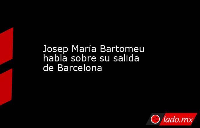 Josep María Bartomeu habla sobre su salida de Barcelona. Noticias en tiempo real