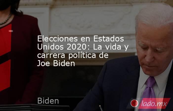 Elecciones en Estados Unidos 2020: La vida y carrera política de Joe Biden. Noticias en tiempo real