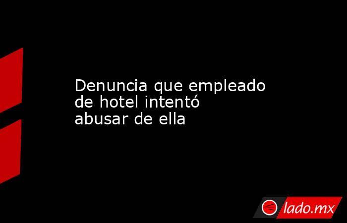 Denuncia que empleado de hotel intentó abusar de ella. Noticias en tiempo real