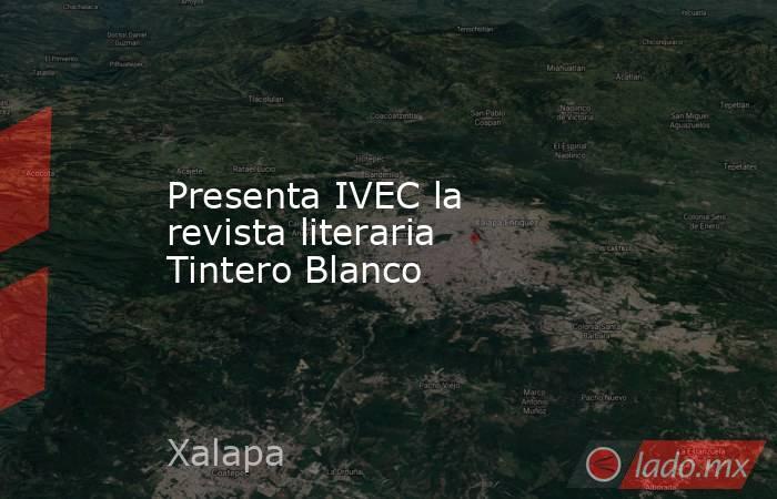 Presenta IVEC la revista literaria Tintero Blanco. Noticias en tiempo real