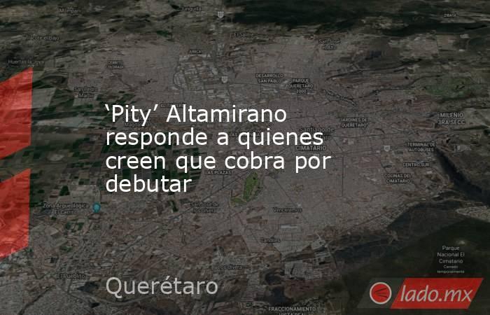 'Pity' Altamirano responde a quienes creen que cobra por debutar. Noticias en tiempo real