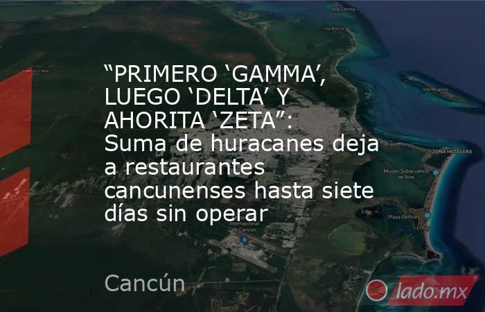 """""""PRIMERO 'GAMMA', LUEGO 'DELTA' Y AHORITA 'ZETA"""": Suma de huracanes deja a restaurantes cancunenses hasta siete días sin operar. Noticias en tiempo real"""