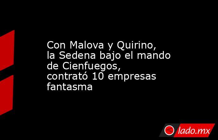 Con Malova y Quirino, la Sedena bajo el mando de Cienfuegos, contrató 10 empresas fantasma. Noticias en tiempo real