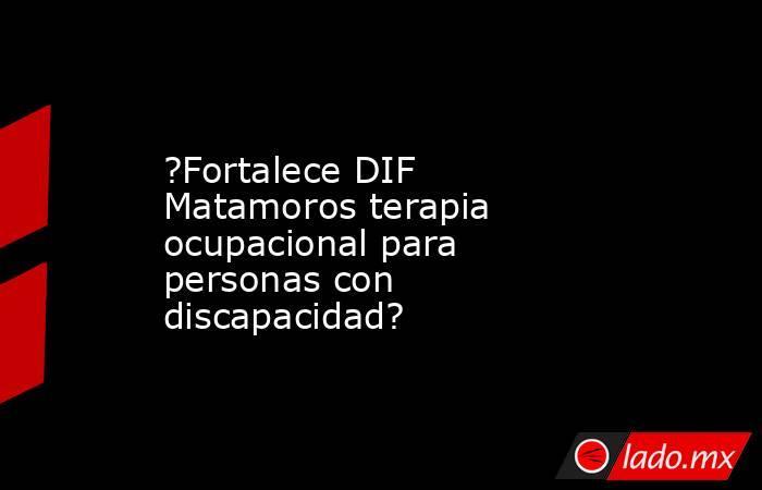?Fortalece DIF Matamoros terapia ocupacional para personas con discapacidad?. Noticias en tiempo real