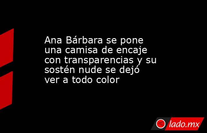 Ana Bárbara se pone una camisa de encaje con transparencias y su sostén nude se dejó ver a todo color. Noticias en tiempo real