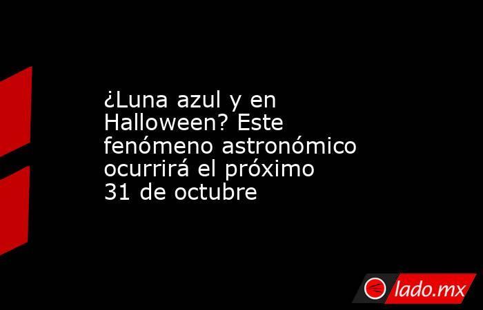 ¿Luna azul y en Halloween? Este fenómeno astronómico ocurrirá el próximo 31 de octubre. Noticias en tiempo real