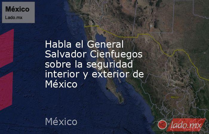 Habla el General Salvador Cienfuegos sobre la seguridad interior y exterior de México. Noticias en tiempo real
