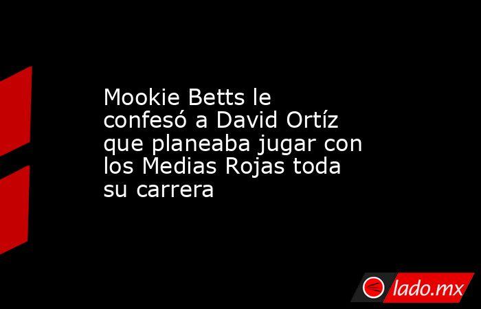 Mookie Betts le confesó a David Ortíz que planeaba jugar con los Medias Rojas toda su carrera. Noticias en tiempo real